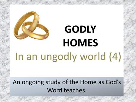 GODLY HOMES In an ungodly world (4) An ongoing study of the Home as God's Word teaches.