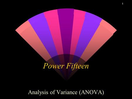 1 Power Fifteen Analysis of Variance (ANOVA). 2 Analysis of Variance w One-Way ANOVA Tabular Regression w Two-Way ANOVA Tabular Regression.