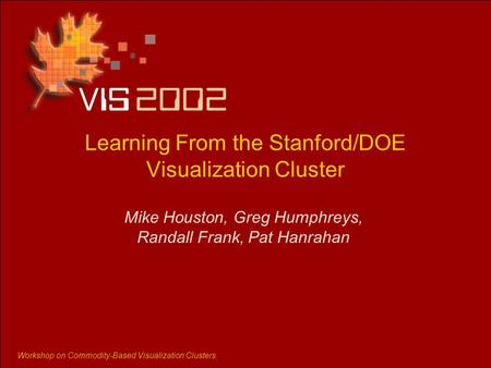 Workshop on Commodity-Based Visualization Clusters Learning From the Stanford/DOE Visualization Cluster Mike Houston, Greg Humphreys, Randall Frank, Pat.