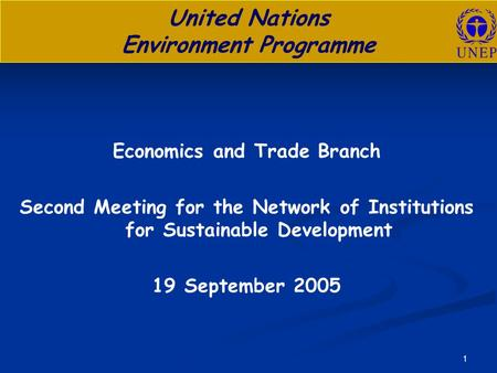 1 United Nations Environment Programme Economics and Trade Branch Second Meeting for the Network of Institutions for Sustainable Development 19 September.