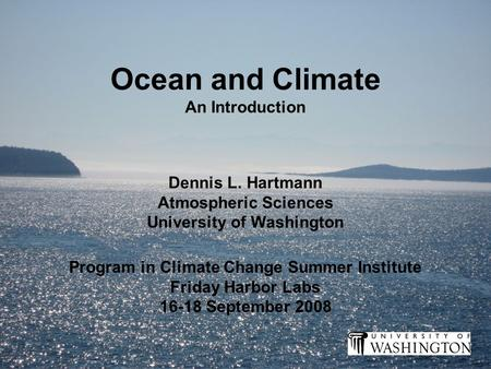 Ocean and Climate An Introduction Program in Climate Change Summer Institute Friday Harbor Labs 16-18 September 2008 Dennis L. Hartmann Atmospheric Sciences.
