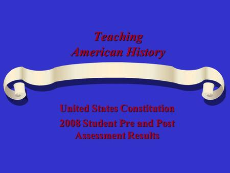 Teaching American History United States Constitution 2008 Student Pre and Post Assessment Results.