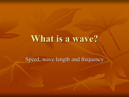 What is a wave? Speed, wave length and frequency.