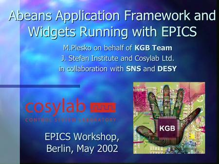 Abeans Application Framework and Widgets Running with EPICS EPICS Workshop, Berlin, May 2002 M.Plesko on behalf of KGB Team J. Stefan Institute and Cosylab.