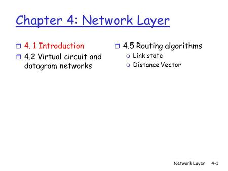 Network Layer4-1 Chapter 4: Network Layer r 4. 1 Introduction r 4.2 Virtual circuit and datagram networks r 4.5 Routing algorithms m Link state m Distance.