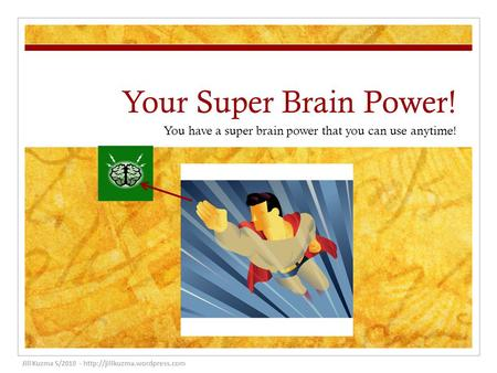 Your Super Brain Power! You have a super brain power that you can use anytime! Jill Kuzma 5/2010 -