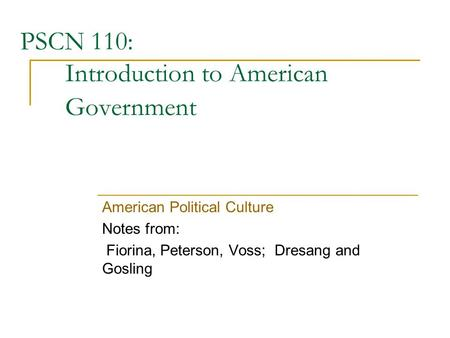 PSCN 110: Introduction to American Government American Political Culture Notes from: Fiorina, Peterson, Voss; Dresang and Gosling.