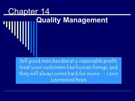 Chapter 14 Quality Management Sell good merchandise at a reasonable profit, treat your customers like human beings, and they will always come back for.