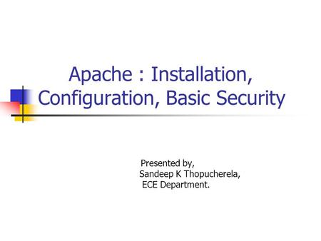 Apache : Installation, Configuration, Basic Security Presented by, Sandeep K Thopucherela, ECE Department.