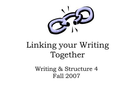 Linking your Writing Together Writing & Structure 4 Fall 2007.