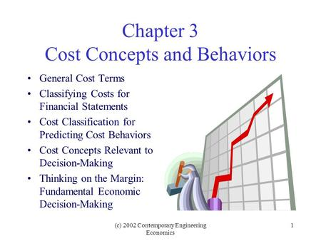 (c) 2002 Contemporary Engineering Economics 1 Chapter 3 Cost Concepts and Behaviors General Cost Terms Classifying Costs for Financial Statements Cost.