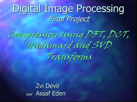 Digital Image Processing Final Project Compression Using DFT, DCT, Hadamard and SVD Transforms Zvi Devir and Assaf Eden.