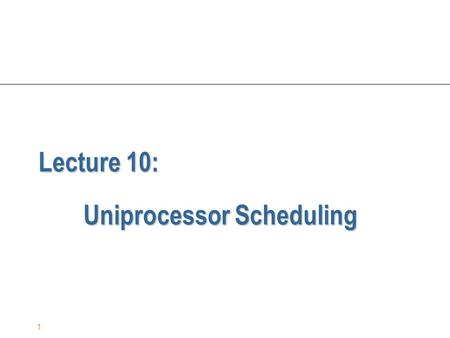 1 Lecture 10: Uniprocessor Scheduling. 2 CPU Scheduling n The problem: scheduling the usage of a single processor among all the existing processes in.