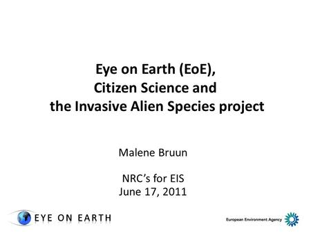 Eye on Earth (EoE), Citizen Science and the Invasive Alien Species project Malene Bruun NRC's for EIS June 17, 2011.