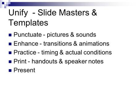 Unify - Slide Masters & Templates Punctuate - pictures & sounds Enhance - transitions & animations Practice - timing & actual conditions Print - handouts.