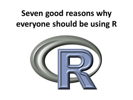 Seven good reasons why everyone should be using R.