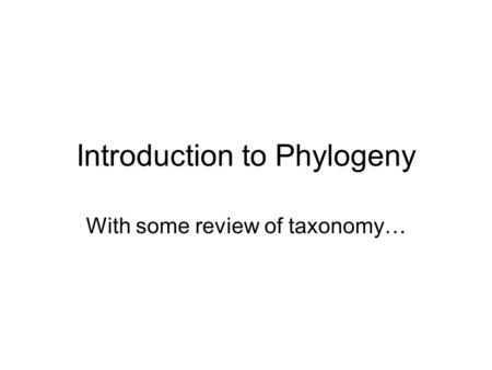 Introduction to Phylogeny With some review of taxonomy…
