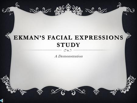 EKMAN'S FACIAL EXPRESSIONS STUDY A Demonstration.