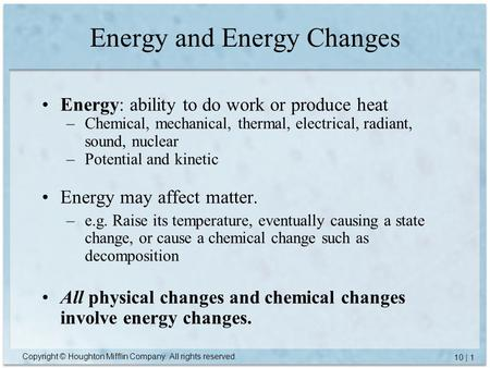 Copyright © Houghton Mifflin Company. All rights reserved. 10 | 1 Energy and Energy Changes Energy: ability to do work or produce heat –Chemical, mechanical,