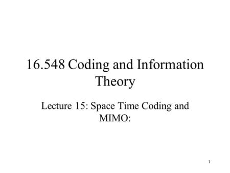 1 16.548 Coding and Information Theory Lecture 15: Space Time Coding and MIMO: