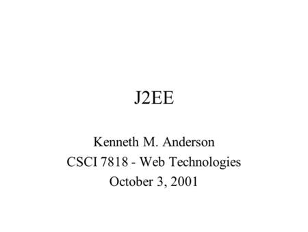 J2EE Kenneth M. Anderson CSCI 7818 - Web Technologies October 3, 2001.