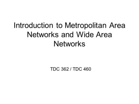 Introduction to Metropolitan Area Networks and Wide Area Networks TDC 362 / TDC 460.