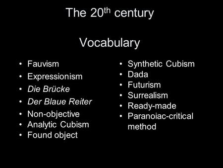 The 20 th century Vocabulary Fauvism Expressionism Die Brücke Der Blaue Reiter Non-objective Analytic Cubism Found object Synthetic Cubism Dada Futurism.
