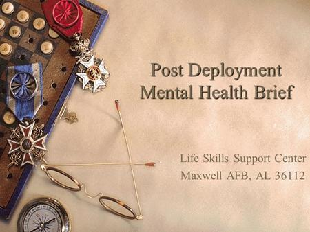 Post Deployment Mental Health Brief Life Skills Support Center Maxwell AFB, AL 36112.