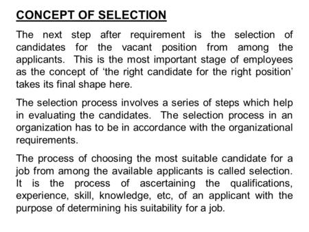 CONCEPT OF SELECTION The next step after requirement is the selection of candidates for the vacant position from among the applicants. This is the most.