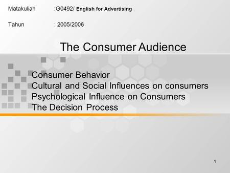 1 Matakuliah:G0492/ English for Advertising Tahun: 2005/2006 The Consumer Audience Consumer Behavior Cultural and Social Influences on consumers Psychological.