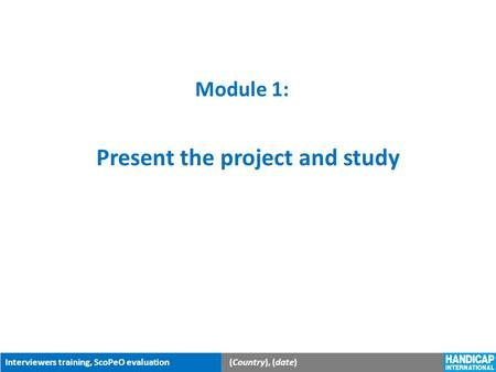 Interviewers training, ScoPeO evaluation(Country), (date) Module 1: Present the project and study.