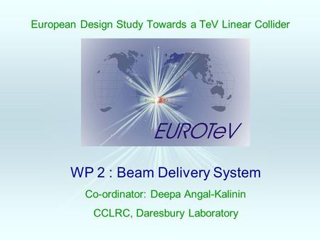 European Design Study Towards a TeV Linear Collider WP 2 : Beam Delivery System Co-ordinator: Deepa Angal-Kalinin CCLRC, Daresbury Laboratory.