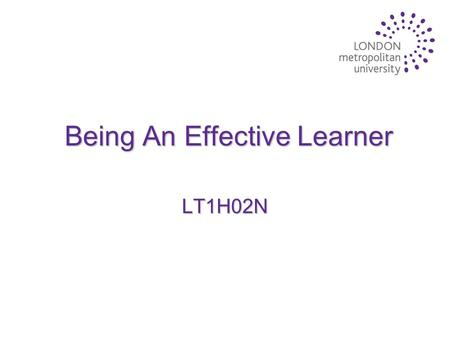 Being An Effective Learner LT1H02N. Lecture Aims u To highlight key skills and attributes that you will require to succeed as a student u To focus on.