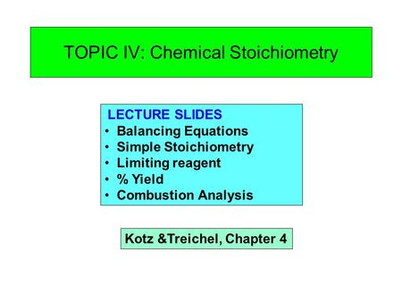 TOPIC IV: Chemical Stoichiometry LECTURE SLIDES Balancing Equations Simple Stoichiometry Limiting reagent % Yield Combustion Analysis Kotz &Treichel, Chapter.