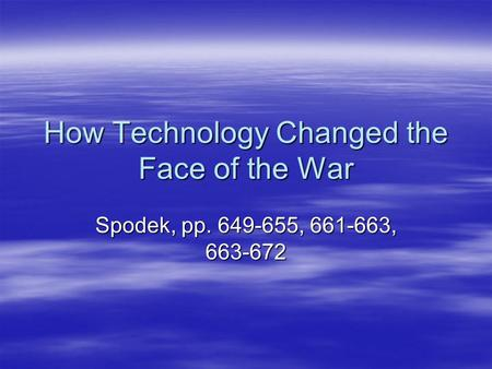 How Technology Changed the Face of the War Spodek, pp. 649-655, 661-663, 663-672.