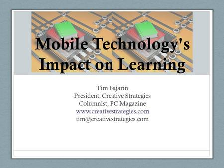 Tim Bajarin President, Creative Strategies Columnist, PC Magazine  Mobile Technology's Impact on Learning.