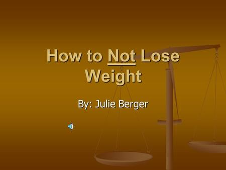 How to Not Lose Weight By: Julie Berger. Always: Do grocery shopping while hungry Do grocery shopping while hungry Indulge in food cravings Indulge in.