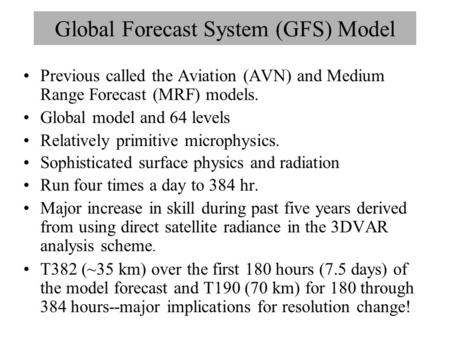 Global Forecast System (GFS) Model Previous called the Aviation (AVN) and Medium Range Forecast (MRF) models. Global model and 64 levels Relatively primitive.
