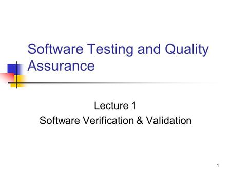 1 Software Testing and Quality Assurance Lecture 1 Software Verification & Validation.