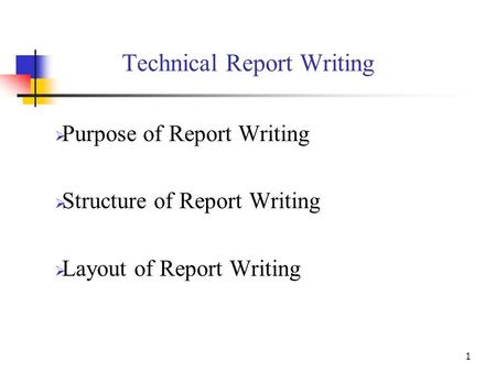 1 Technical Report Writing  Purpose of Report Writing  Structure of Report Writing  Layout of Report Writing.