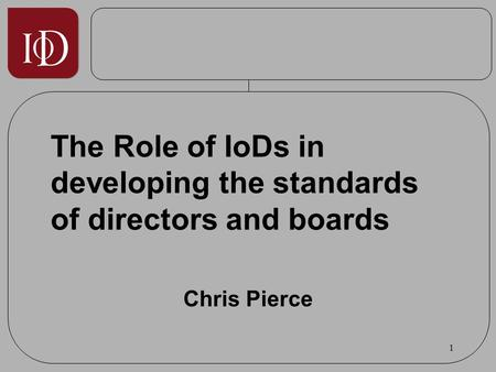 1 The Role of IoDs in developing the standards of directors and boards Chris Pierce.