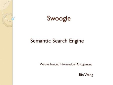 Swoogle Swoogle Semantic Search Engine Web-enhanced Information Management Bin Wang.