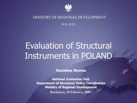 Bucharest, 18 February 2009 Evaluation of Structural Instruments in POLAND Stanislaw Bienias National Evaluation Unit Department of Structural Policy Coordination.