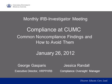 Monthly IRB-Investigator Meeting Compliance at CUMC Common Noncompliance Findings and How to Avoid Them January 26, 2012 George Gasparis Jessica Randall.