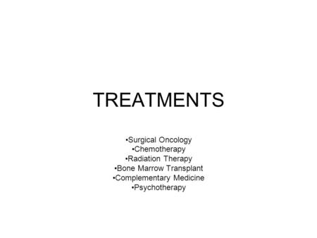 TREATMENTS Surgical Oncology Chemotherapy Radiation Therapy Bone Marrow Transplant Complementary Medicine Psychotherapy.