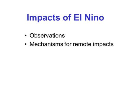 Impacts of El Nino Observations Mechanisms for remote impacts.