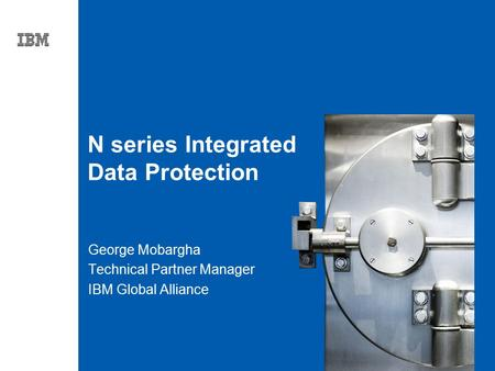 Tag line, tag line N series Integrated Data Protection George Mobargha Technical Partner Manager IBM Global Alliance.