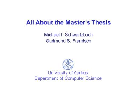 All About the Master's Thesis Michael I. Schwartzbach Gudmund S. Frandsen University of Aarhus Department of Computer Science.