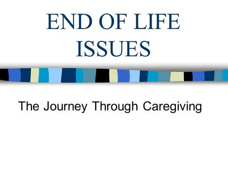 END OF LIFE ISSUES The Journey Through Caregiving.