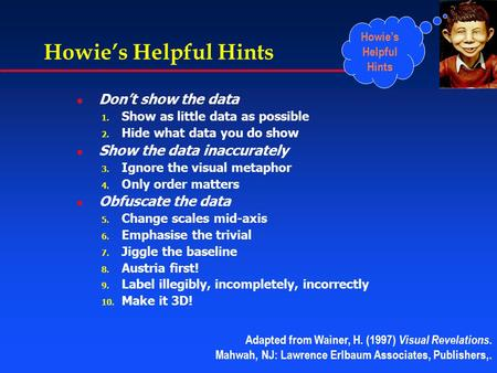 Howie's Helpful Hints l Don't show the data 1. Show as little data as possible 2. Hide what data you do show l Show the data inaccurately 3. Ignore the.